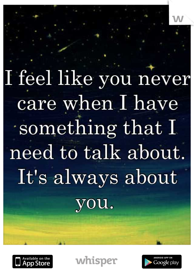 I feel like you never care when I have something that I need to talk about. It's always about you.