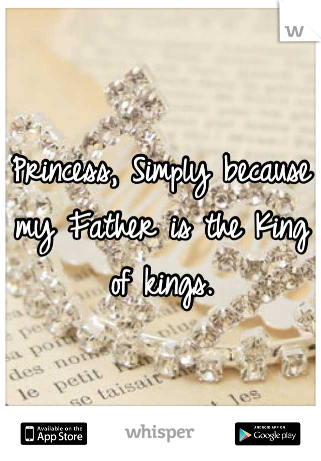 Princess, Simply because my Father is the King of kings.
