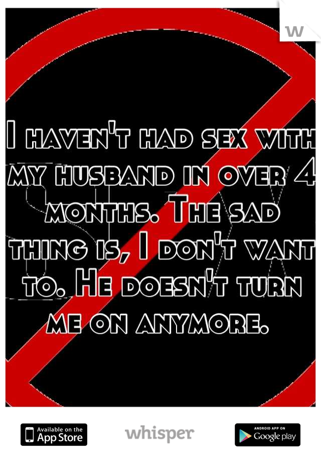 I haven't had sex with my husband in over 4 months. The sad thing is, I don't want to. He doesn't turn me on anymore.