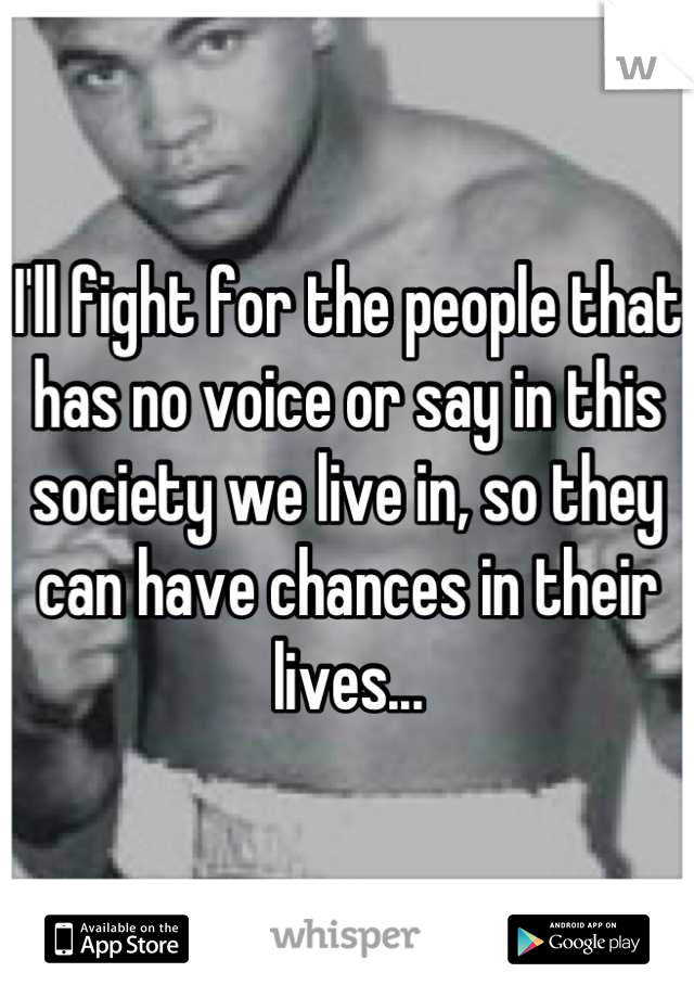 I'll fight for the people that has no voice or say in this society we live in, so they can have chances in their lives...