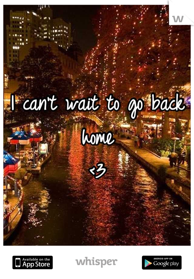 I can't wait to go back home  <3