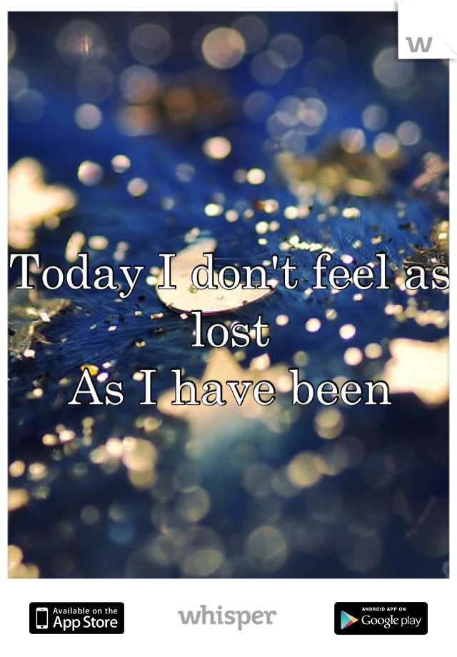 Today I don't feel as lost As I have been