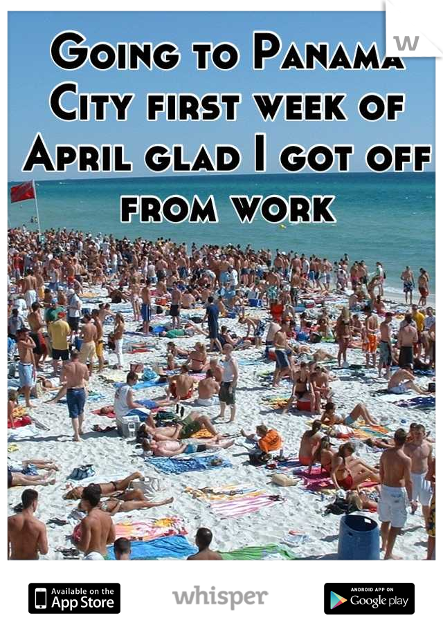 Going to Panama City first week of April glad I got off from work