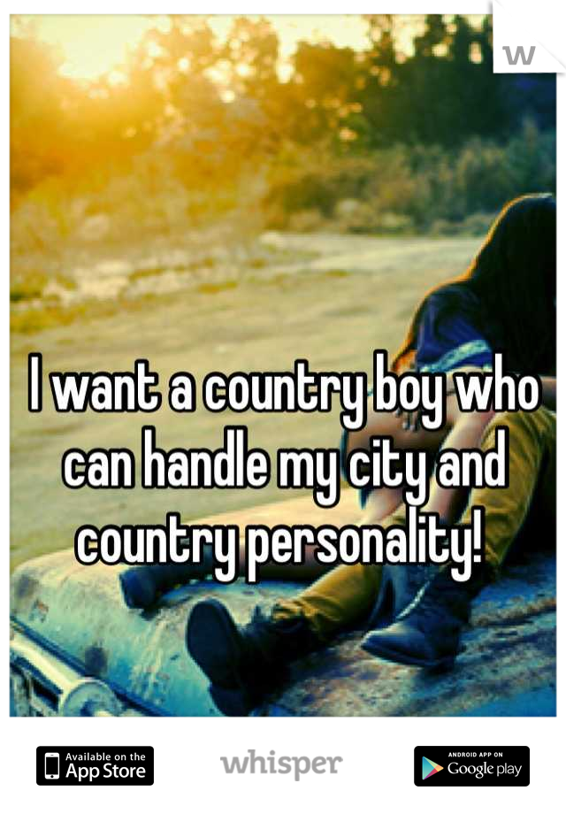 I want a country boy who can handle my city and country personality!