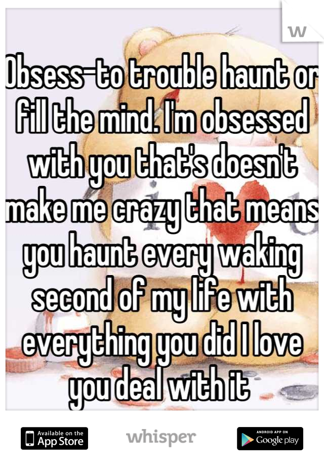 Obsess-to trouble haunt or fill the mind. I'm obsessed with you that's doesn't make me crazy that means you haunt every waking second of my life with everything you did I love you deal with it