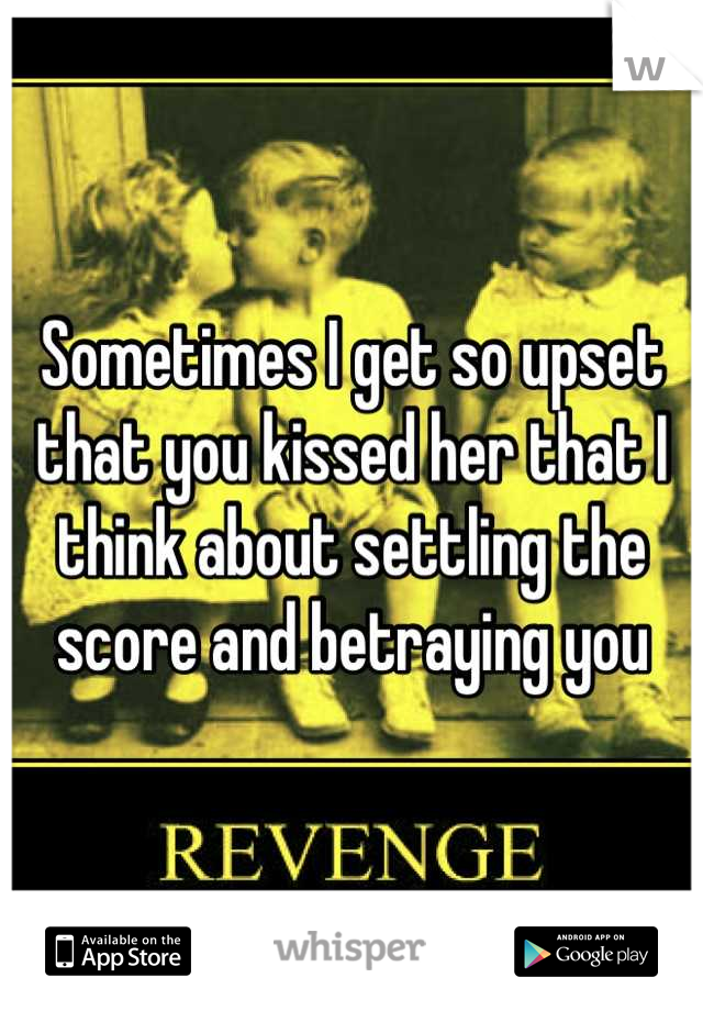 Sometimes I get so upset that you kissed her that I think about settling the score and betraying you