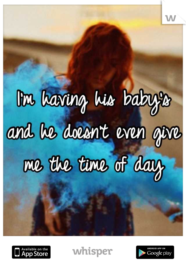I'm having his baby's and he doesn't even give me the time of day