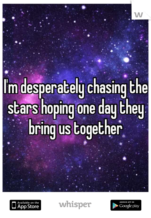 I'm desperately chasing the stars hoping one day they bring us together