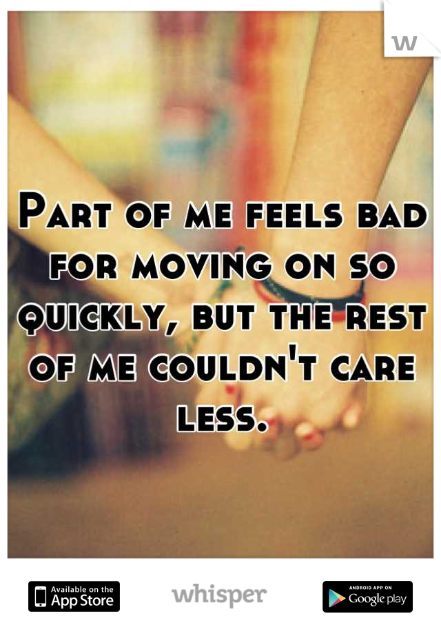 Part of me feels bad for moving on so quickly, but the rest of me couldn't care less.
