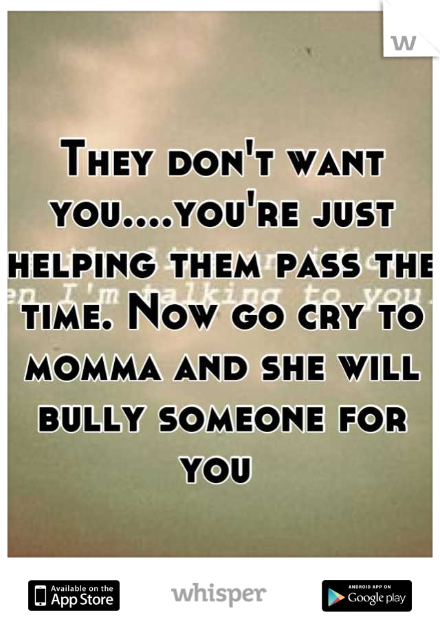 They don't want you....you're just helping them pass the time. Now go cry to momma and she will bully someone for you