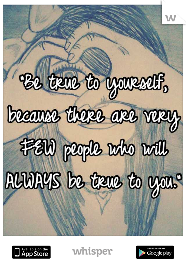 """""""Be true to yourself, because there are very FEW people who will ALWAYS be true to you."""""""