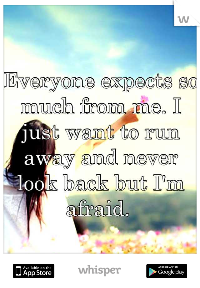 Everyone expects so much from me. I just want to run away and never look back but I'm afraid.