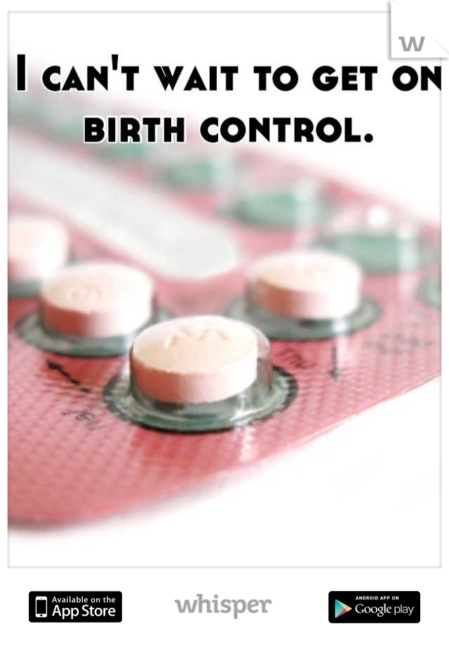 I can't wait to get on birth control.