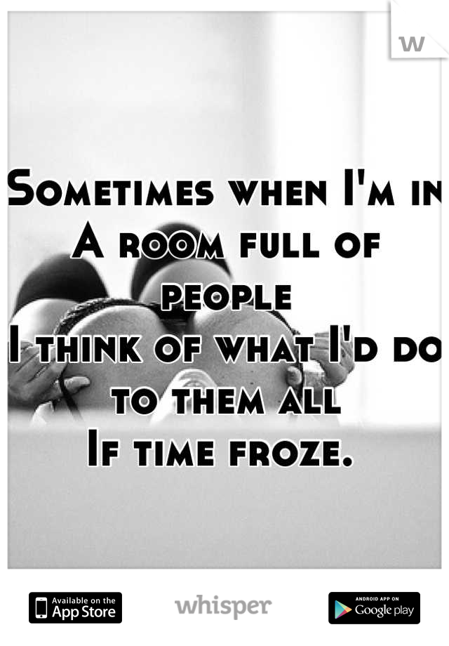 Sometimes when I'm in  A room full of people I think of what I'd do to them all If time froze.