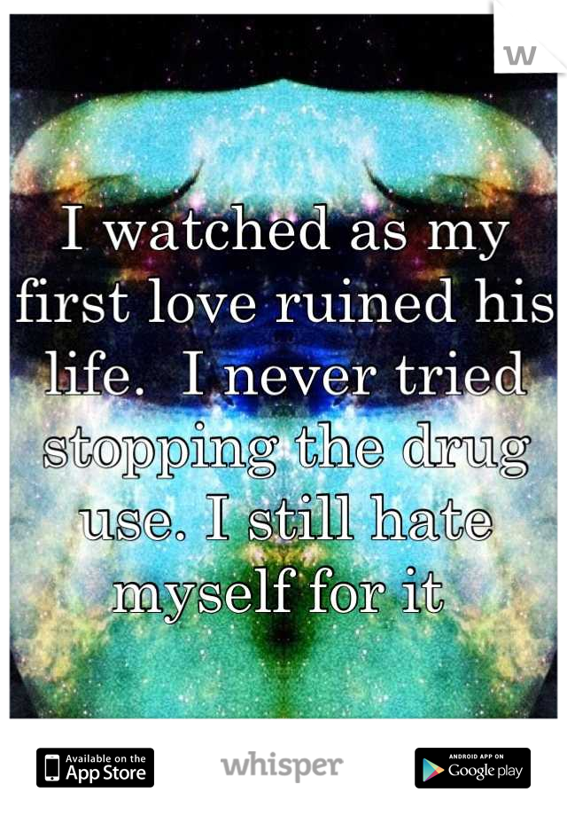 I watched as my first love ruined his life.  I never tried stopping the drug use. I still hate myself for it