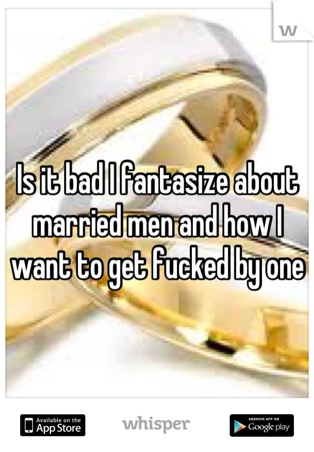 Is it bad I fantasize about married men and how I want to get fucked by one