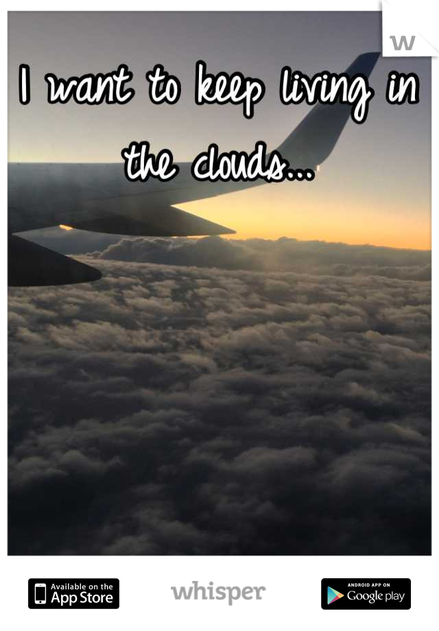 I want to keep living in the clouds...