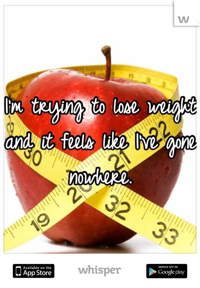 I'm trying to lose weight and it feels like I've gone nowhere.