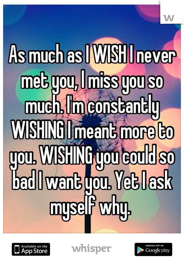 As much as I WISH I never met you, I miss you so much. I'm constantly WISHING I meant more to you. WISHING you could so bad I want you. Yet I ask myself why.
