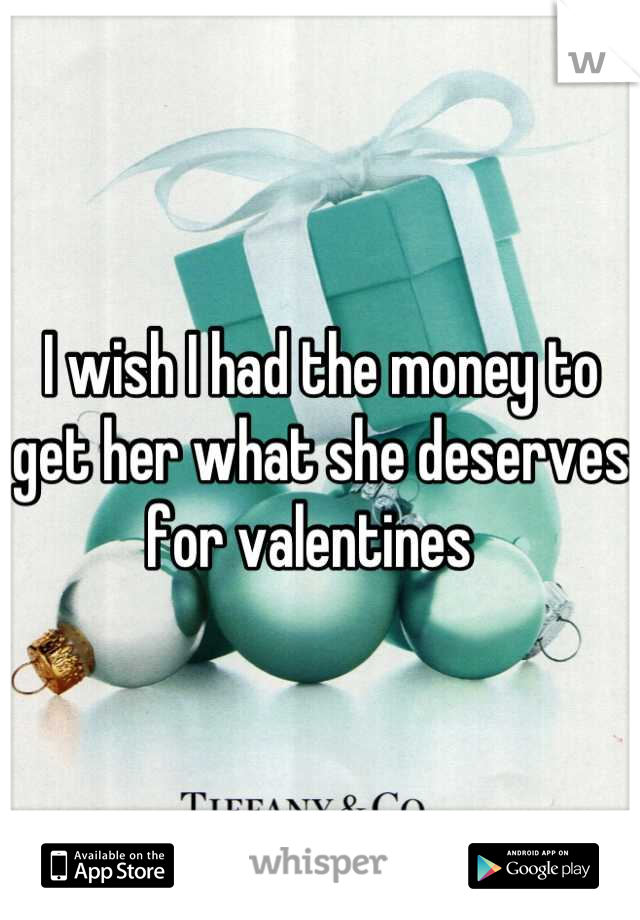 I wish I had the money to get her what she deserves for valentines