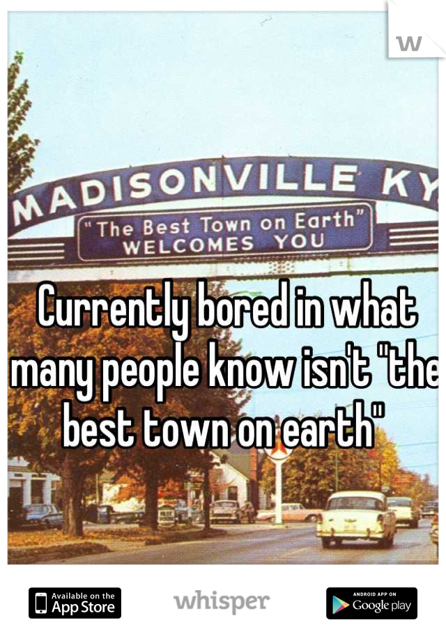 """Currently bored in what many people know isn't """"the best town on earth"""""""