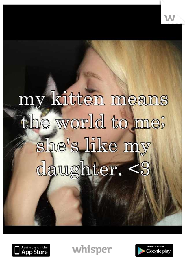 my kitten means the world to me; she's like my daughter. <3