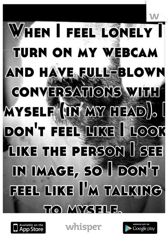 When I feel lonely I turn on my webcam and have full-blown conversations with myself (in my head). I don't feel like I look like the person I see in image, so I don't feel like I'm talking to myself.