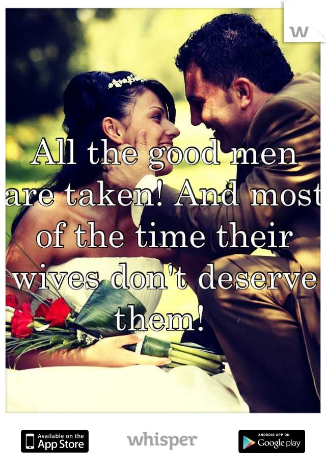 All the good men are taken! And most of the time their wives don't deserve them!