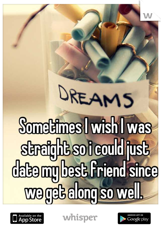 Sometimes I wish I was straight so i could just date my best friend since we get along so well.