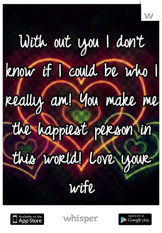 With out you I don't know if I could be who I really am! You make me the happiest person in this world! Love your wife