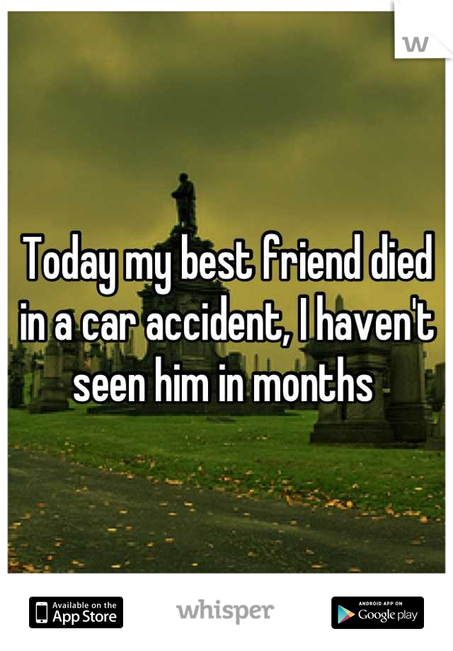 Today my best friend died in a car accident, I haven't seen him in months