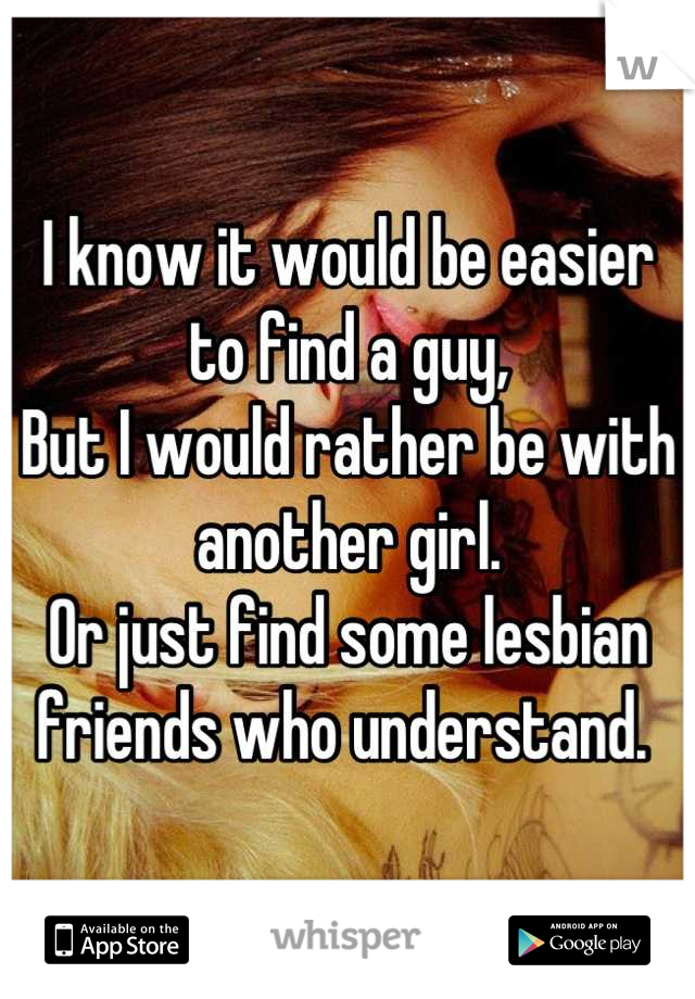 I know it would be easier to find a guy, But I would rather be with another girl.  Or just find some lesbian friends who understand.