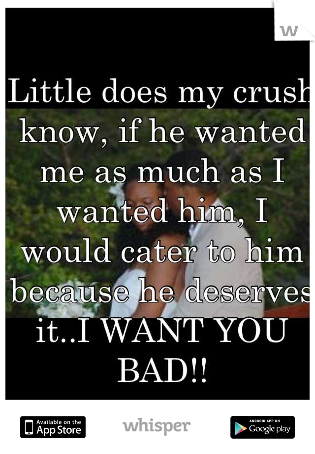 Little does my crush know, if he wanted me as much as I wanted him, I would cater to him because he deserves it..I WANT YOU BAD!!