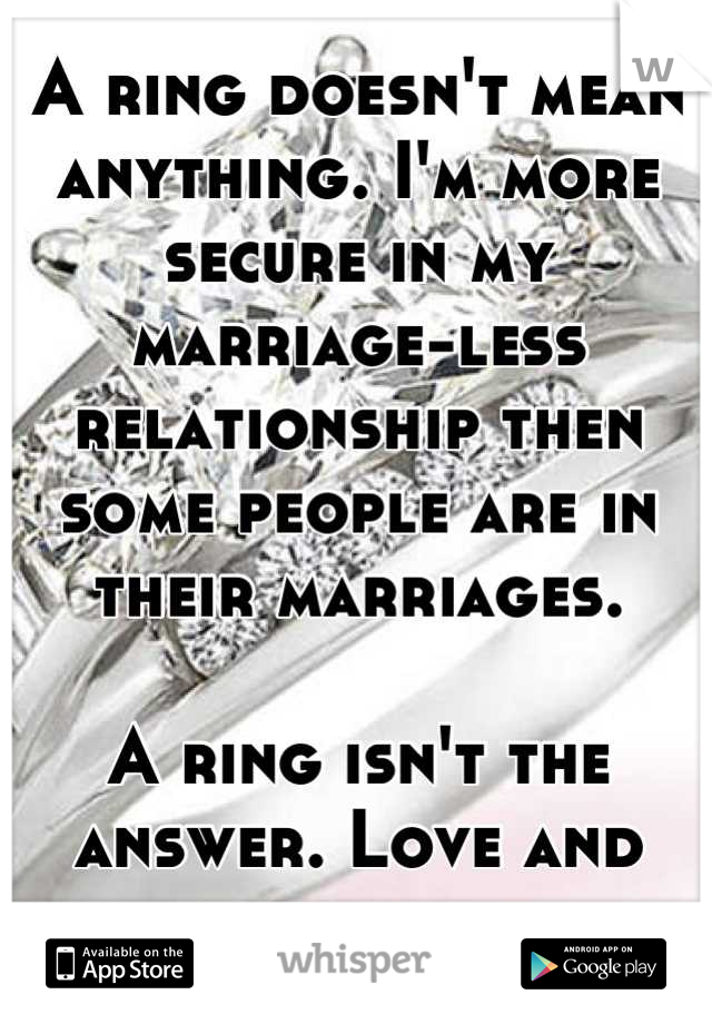A ring doesn't mean anything. I'm more secure in my marriage-less relationship then some people are in their marriages.  A ring isn't the answer. Love and trust are.