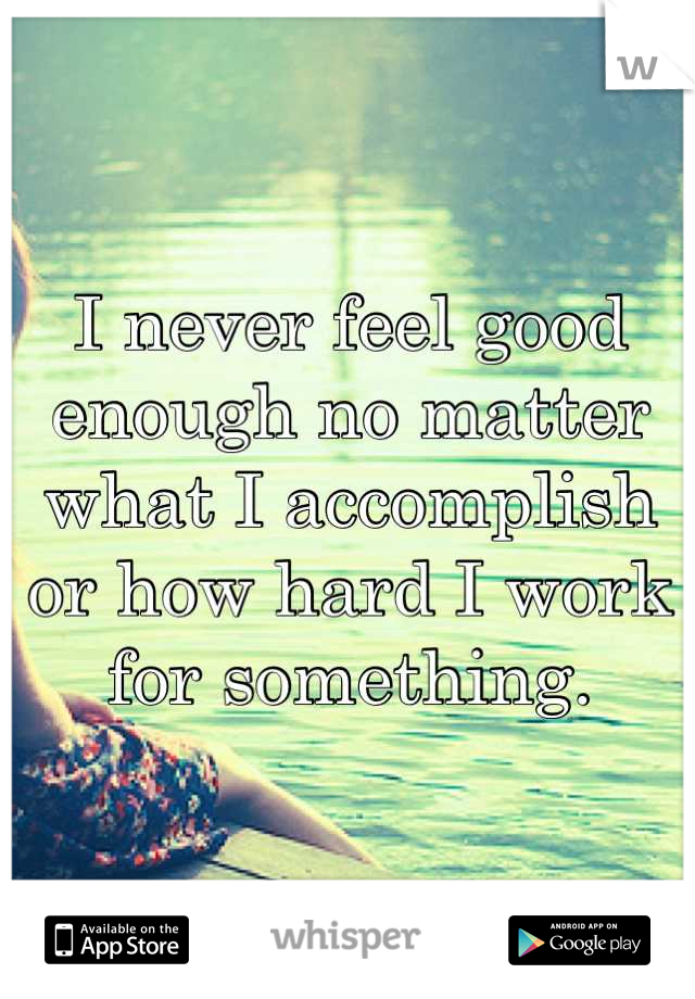 I never feel good enough no matter what I accomplish or how hard I work for something.