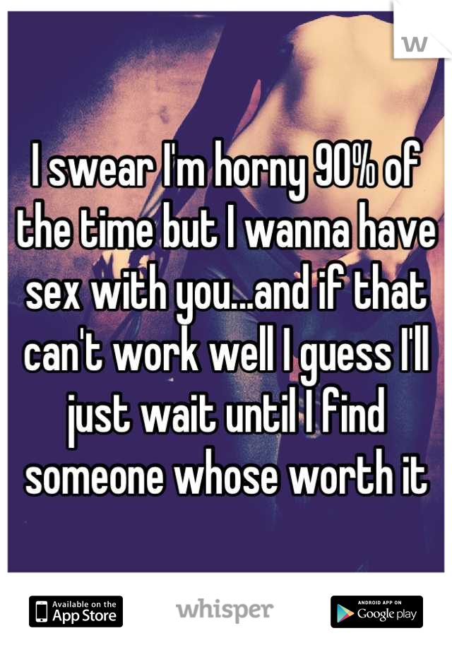 I swear I'm horny 90% of the time but I wanna have sex with you...and if that can't work well I guess I'll just wait until I find someone whose worth it