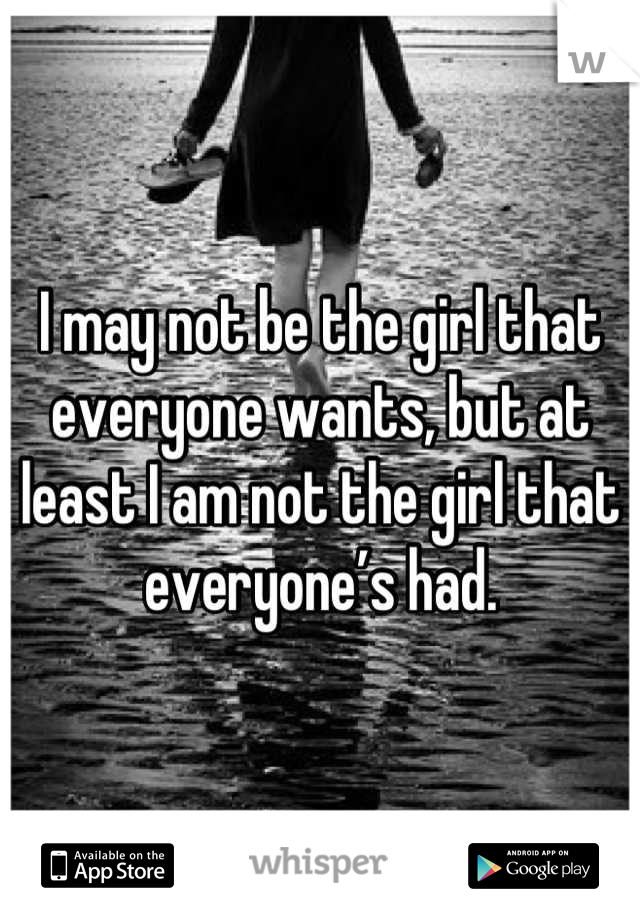 I may not be the girl that everyone wants, but at least I am not the girl that everyone's had.