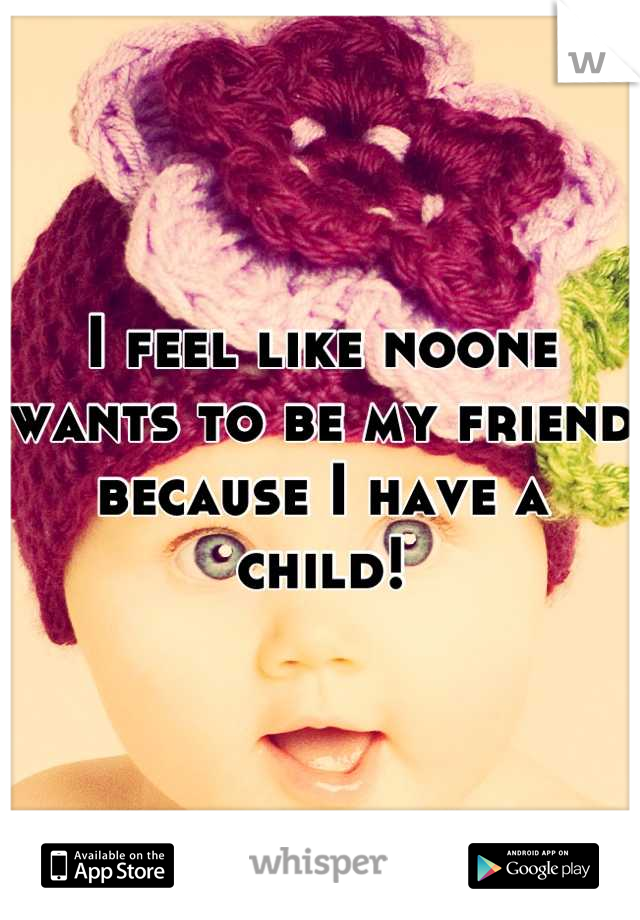 I feel like noone wants to be my friend because I have a child!