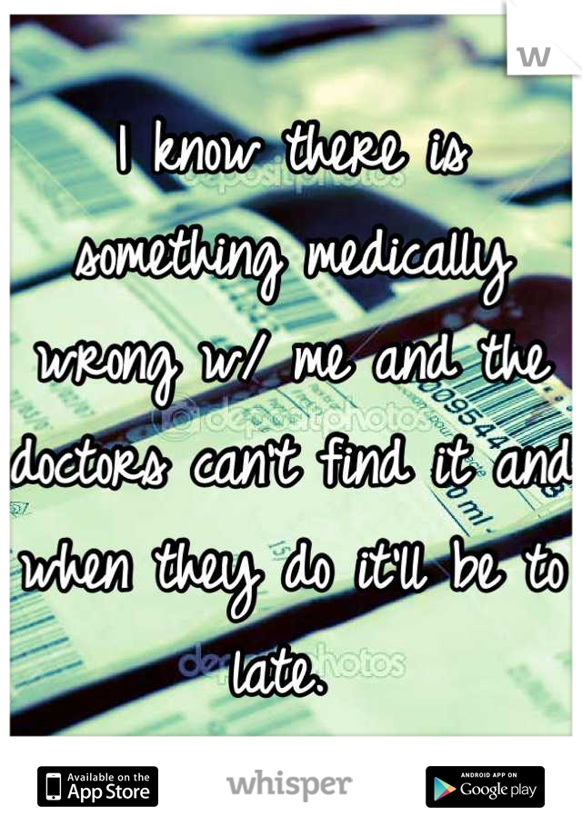 I know there is something medically wrong w/ me and the doctors can't find it and when they do it'll be to late.