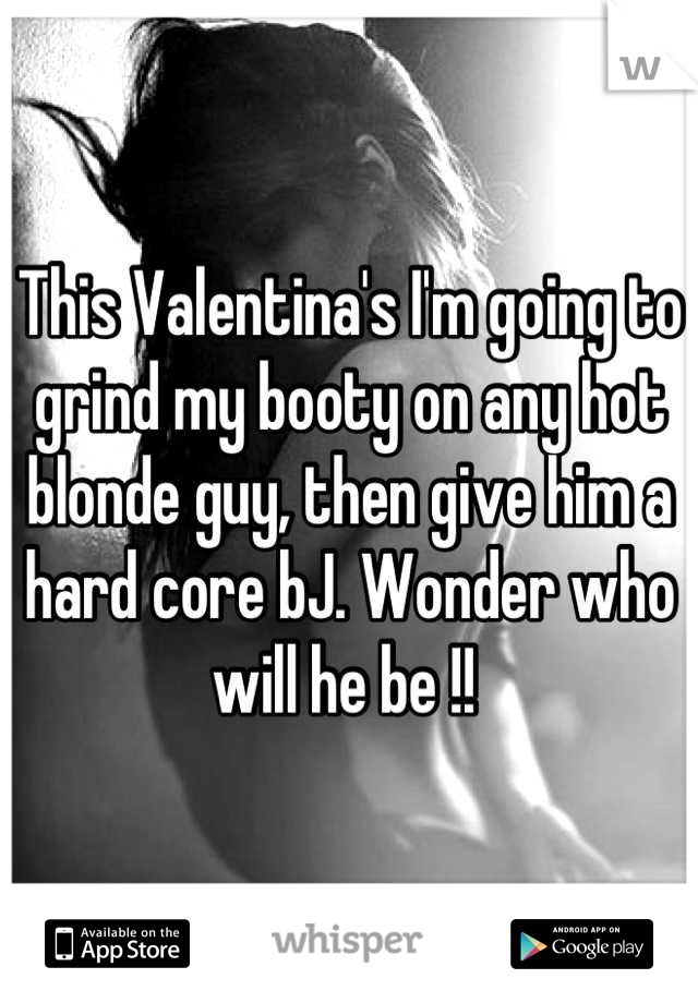 This Valentina's I'm going to grind my booty on any hot blonde guy, then give him a hard core bJ. Wonder who will he be !!