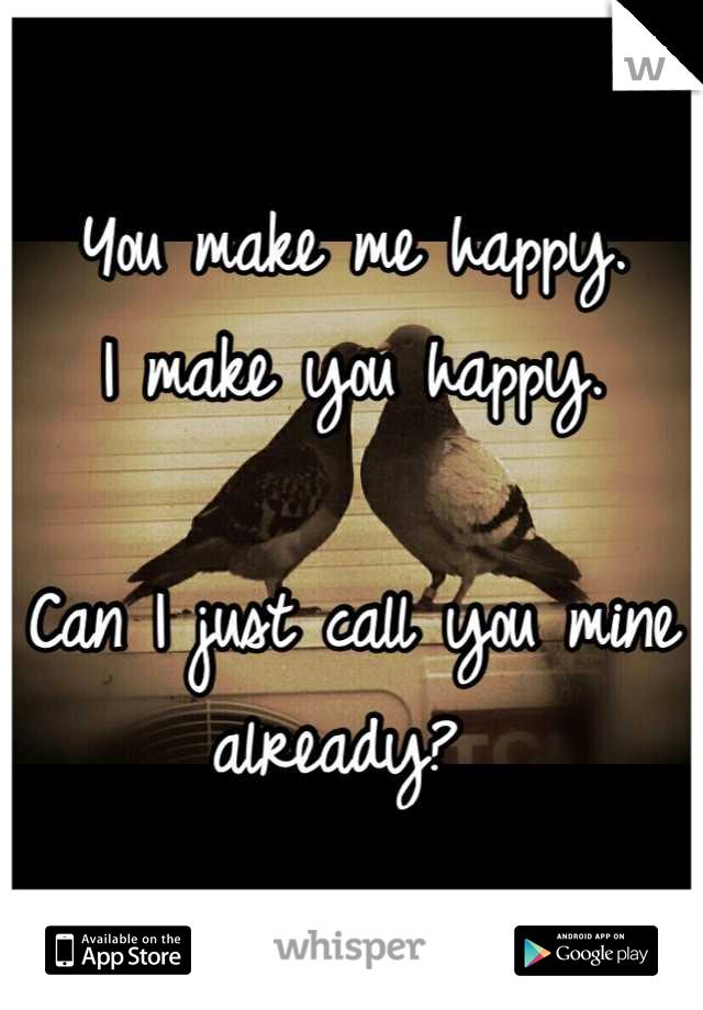 You make me happy. I make you happy.  Can I just call you mine already?