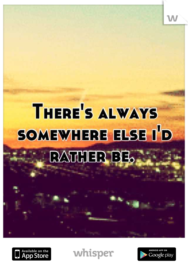 There's always somewhere else i'd rather be.