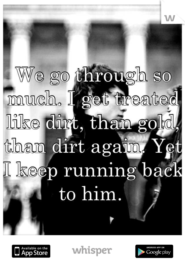 We go through so much. I get treated like dirt, than gold, than dirt again. Yet I keep running back to him.
