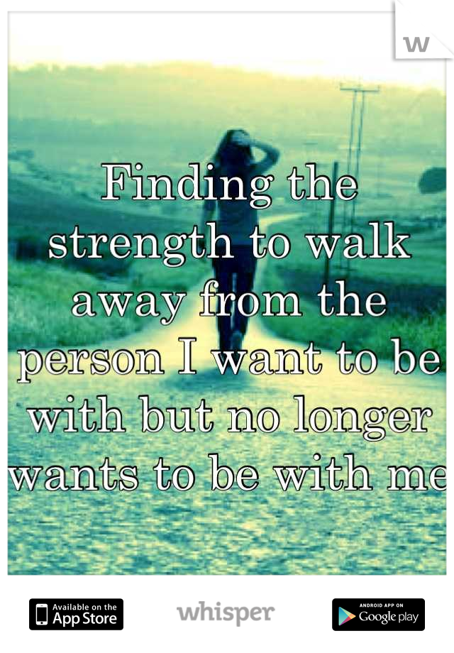 Finding the strength to walk away from the person I want to be with but no longer wants to be with me