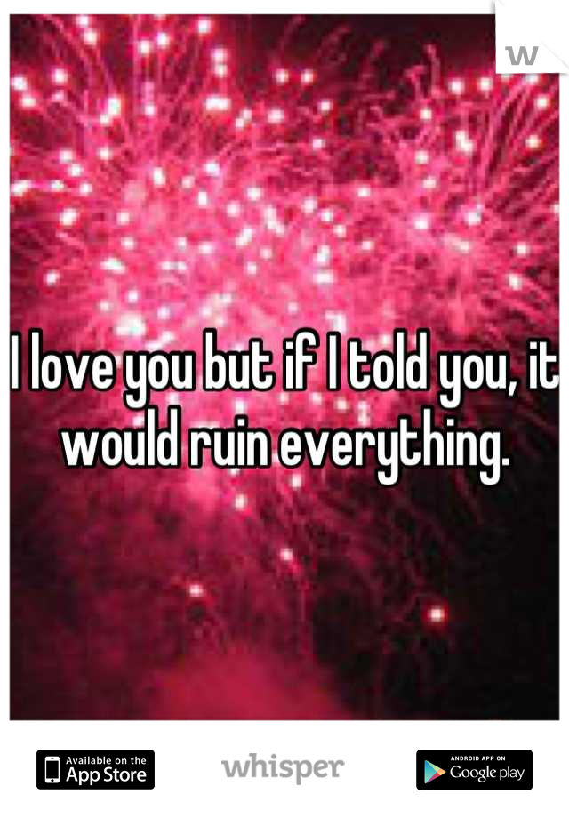 I love you but if I told you, it would ruin everything.