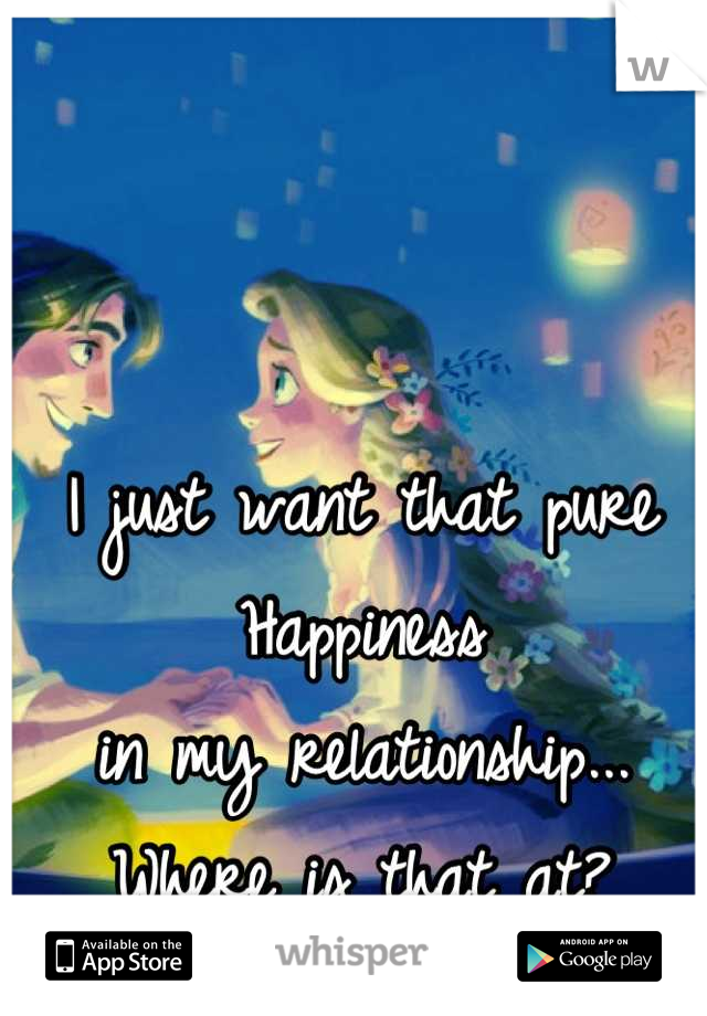 I just want that pure Happiness in my relationship... Where is that at?