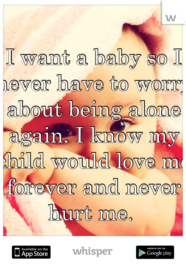 I want a baby so I never have to worry about being alone again. I know my child would love me forever and never hurt me.