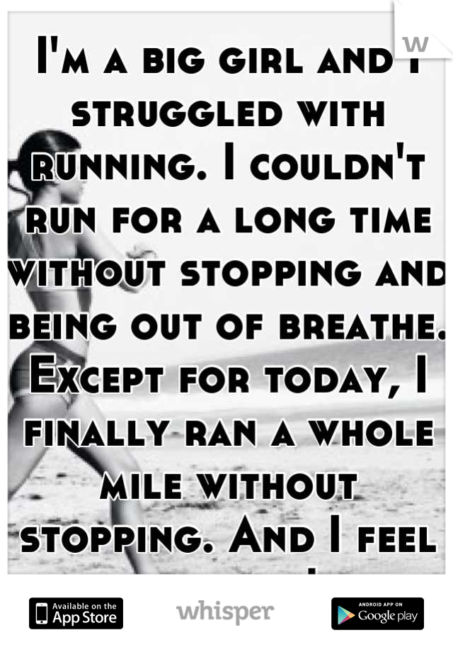 I'm a big girl and I struggled with running. I couldn't run for a long time without stopping and being out of breathe. Except for today, I finally ran a whole mile without stopping. And I feel amazing!
