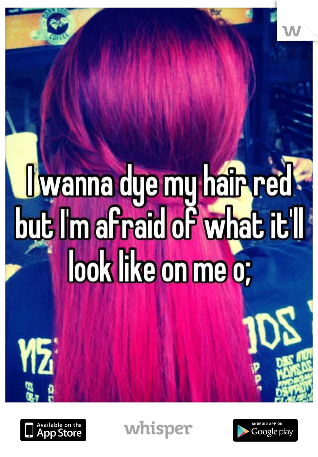 I wanna dye my hair red but I'm afraid of what it'll look like on me o;