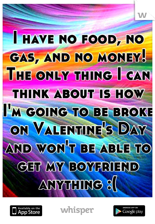 I have no food, no gas, and no money! The only thing I can think about is how I'm going to be broke on Valentine's Day and won't be able to get my boyfriend anything :(